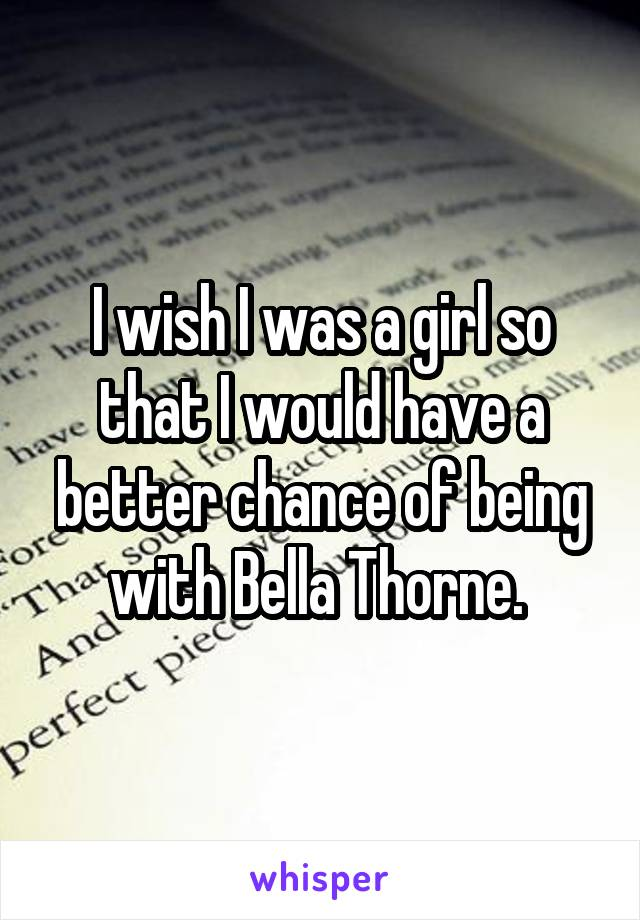 I wish I was a girl so that I would have a better chance of being with Bella Thorne.