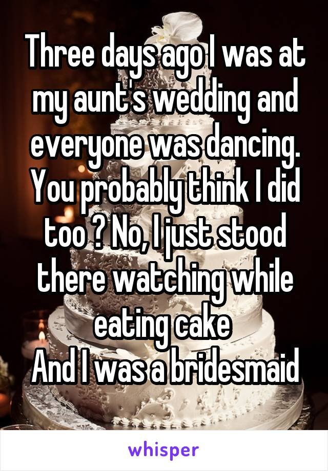 Three days ago I was at my aunt's wedding and everyone was dancing. You probably think I did too ? No, I just stood there watching while eating cake  And I was a bridesmaid