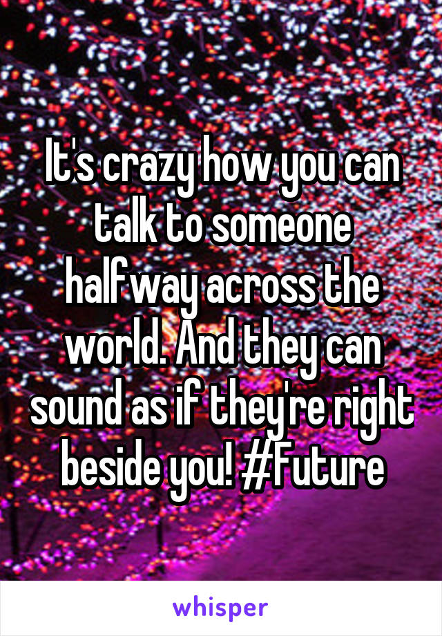 It's crazy how you can talk to someone halfway across the world. And they can sound as if they're right beside you! #Future