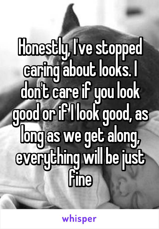 Honestly, I've stopped caring about looks. I don't care if you look good or if I look good, as long as we get along, everything will be just fine
