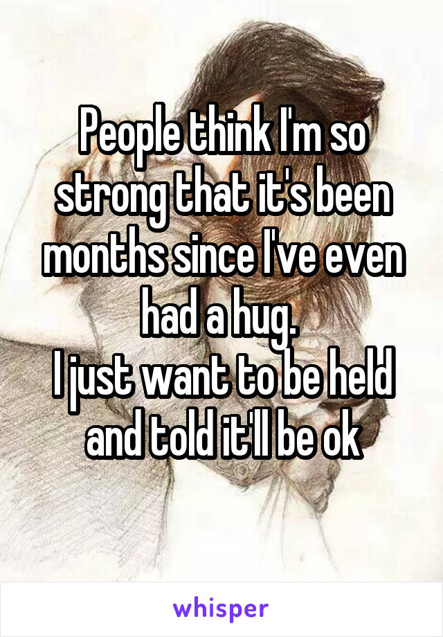 People think I'm so strong that it's been months since I've even had a hug.  I just want to be held and told it'll be ok