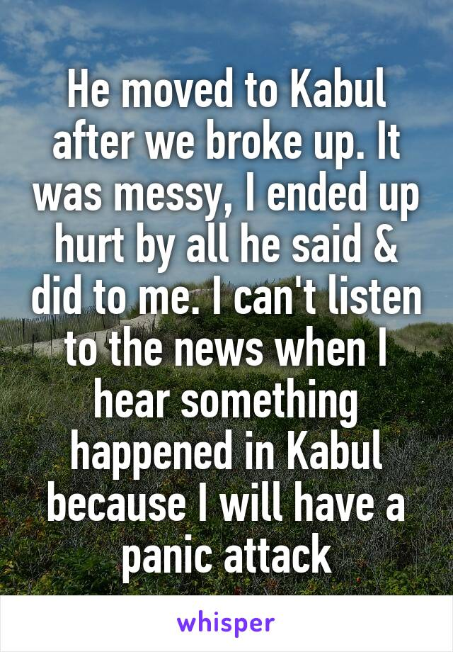 He moved to Kabul after we broke up. It was messy, I ended up hurt by all he said & did to me. I can't listen to the news when I hear something happened in Kabul because I will have a panic attack