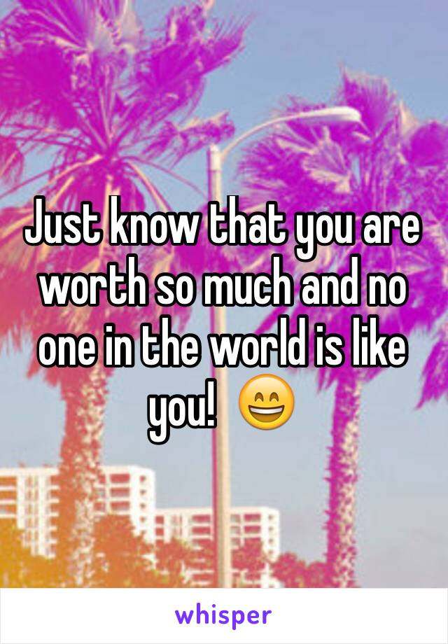 Just know that you are worth so much and no one in the world is like you!  😄