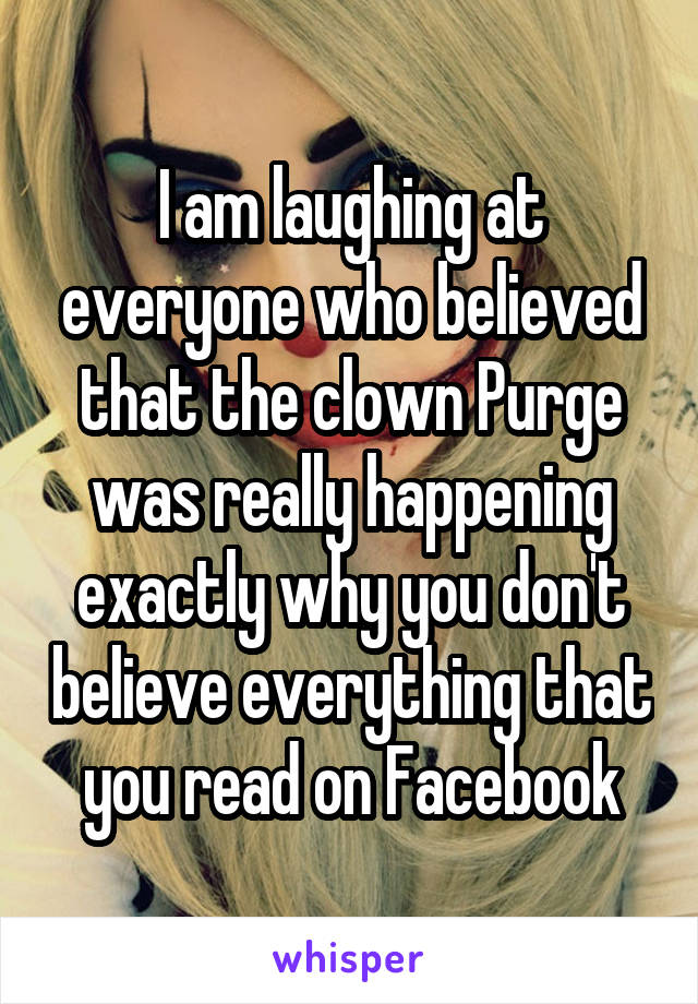 I am laughing at everyone who believed that the clown Purge was really happening exactly why you don't believe everything that you read on Facebook