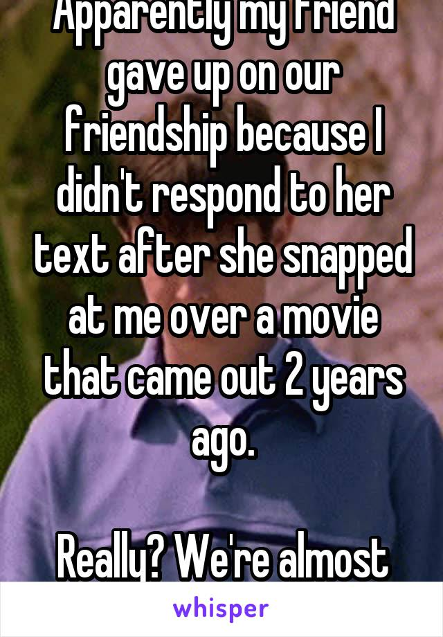 Apparently my friend gave up on our friendship because I didn't respond to her text after she snapped at me over a movie that came out 2 years ago.  Really? We're almost 30. WTF?