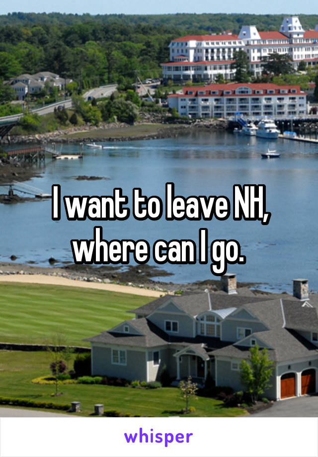 I want to leave NH, where can I go.