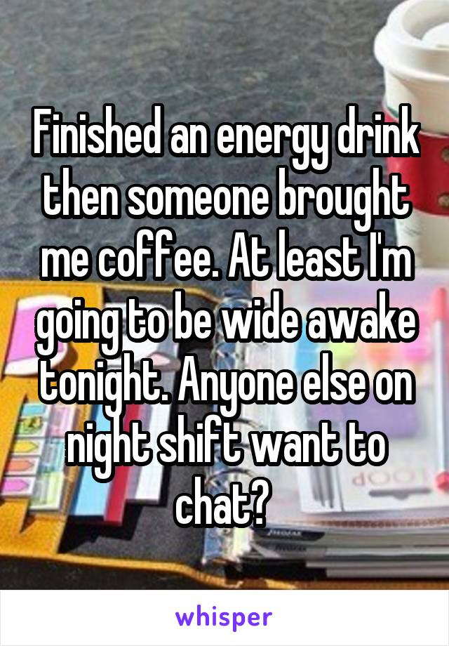Finished an energy drink then someone brought me coffee. At least I'm going to be wide awake tonight. Anyone else on night shift want to chat?