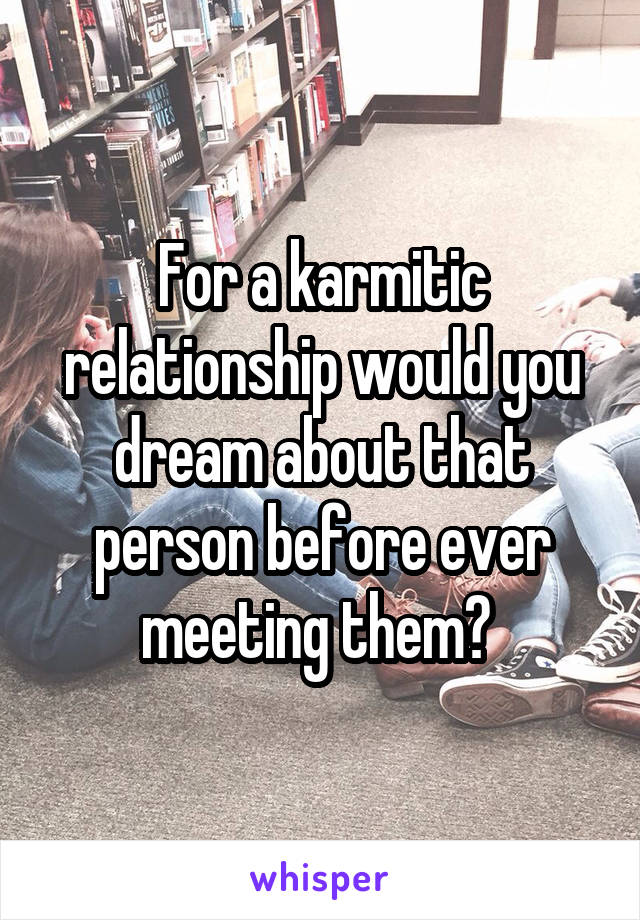For a karmitic relationship would you dream about that person before ever meeting them?