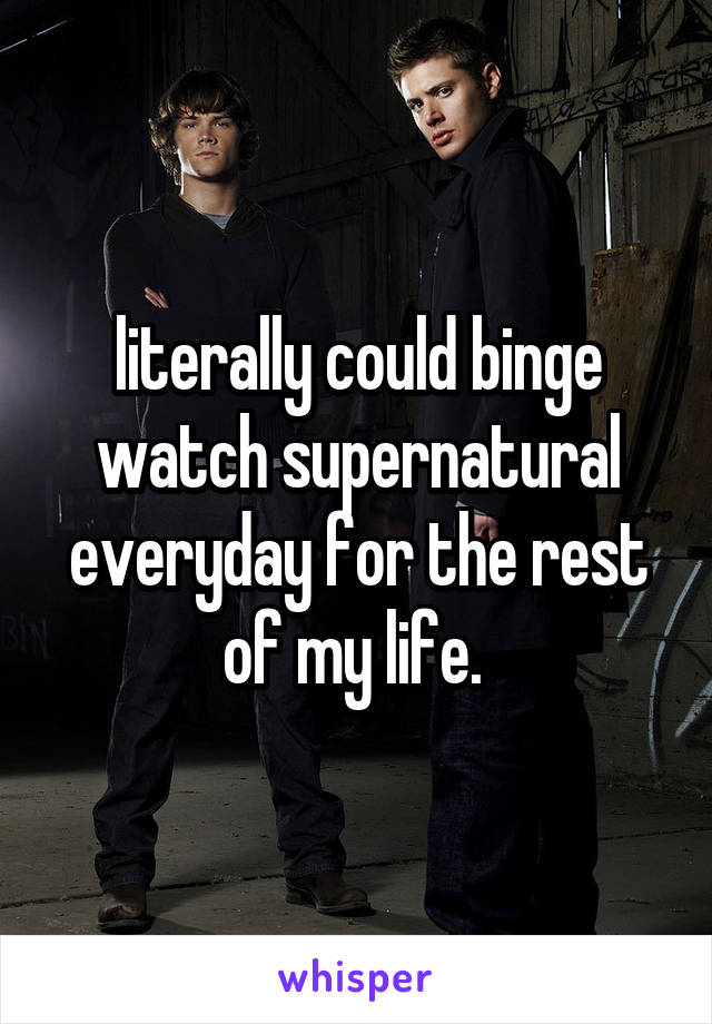 literally could binge watch supernatural everyday for the rest of my life.