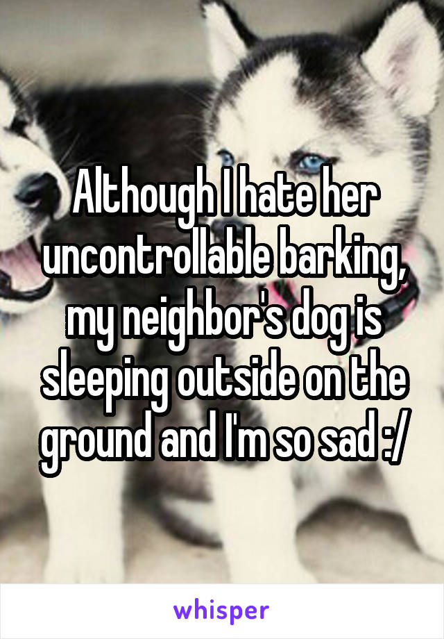 Although I hate her uncontrollable barking, my neighbor's dog is sleeping outside on the ground and I'm so sad :/