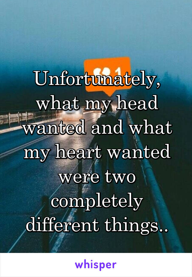 Unfortunately, what my head wanted and what my heart wanted were two completely different things..