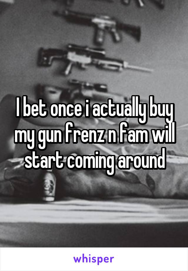 I bet once i actually buy my gun frenz n fam will start coming around
