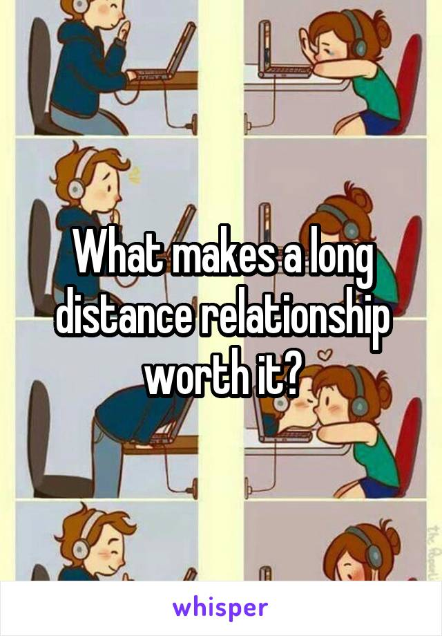 What makes a long distance relationship worth it?