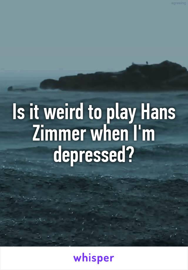 Is it weird to play Hans Zimmer when I'm depressed?