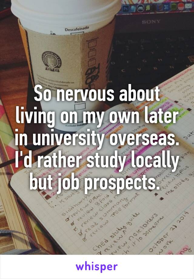 So nervous about living on my own later in university overseas. I'd rather study locally but job prospects.