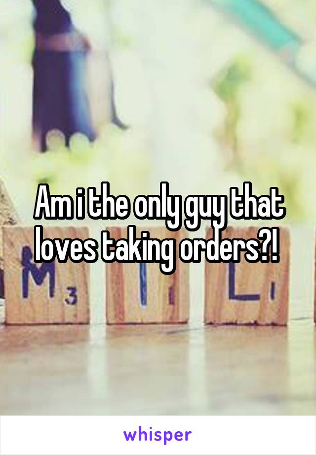 Am i the only guy that loves taking orders?!