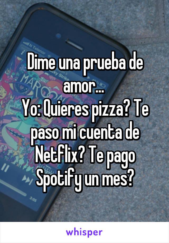 Dime una prueba de amor...  Yo: Quieres pizza? Te paso mi cuenta de Netflix? Te pago Spotify un mes?