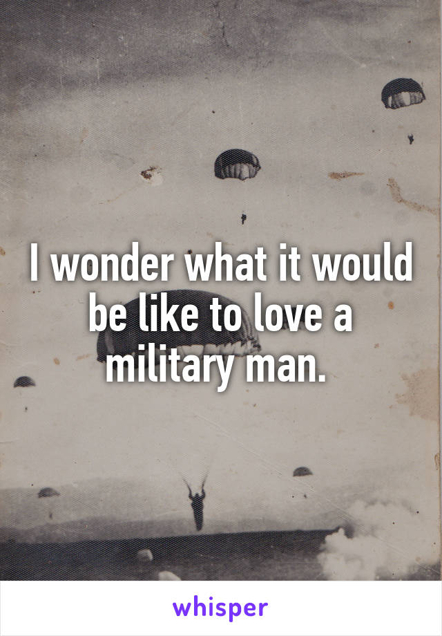 I wonder what it would be like to love a military man.