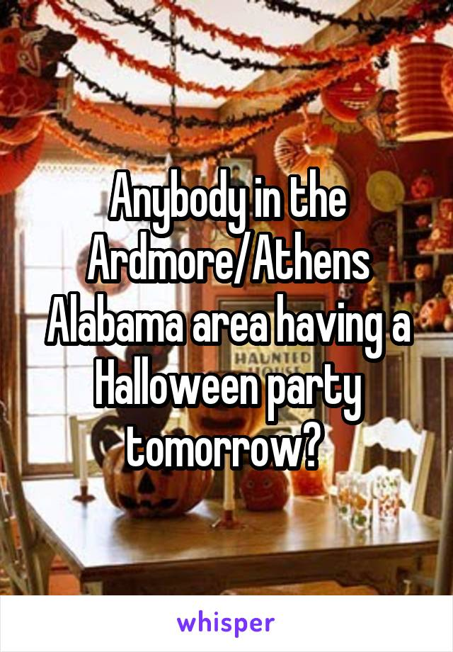 Anybody in the Ardmore/Athens Alabama area having a Halloween party tomorrow?