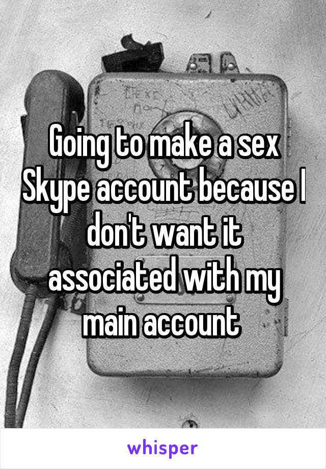 Going to make a sex Skype account because I don't want it associated with my main account