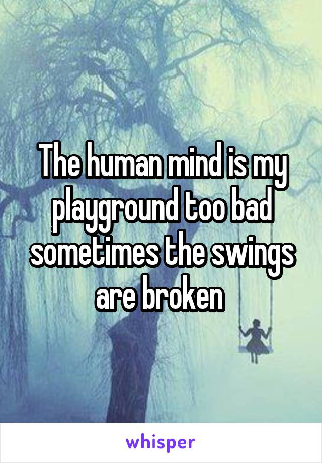 The human mind is my playground too bad sometimes the swings are broken