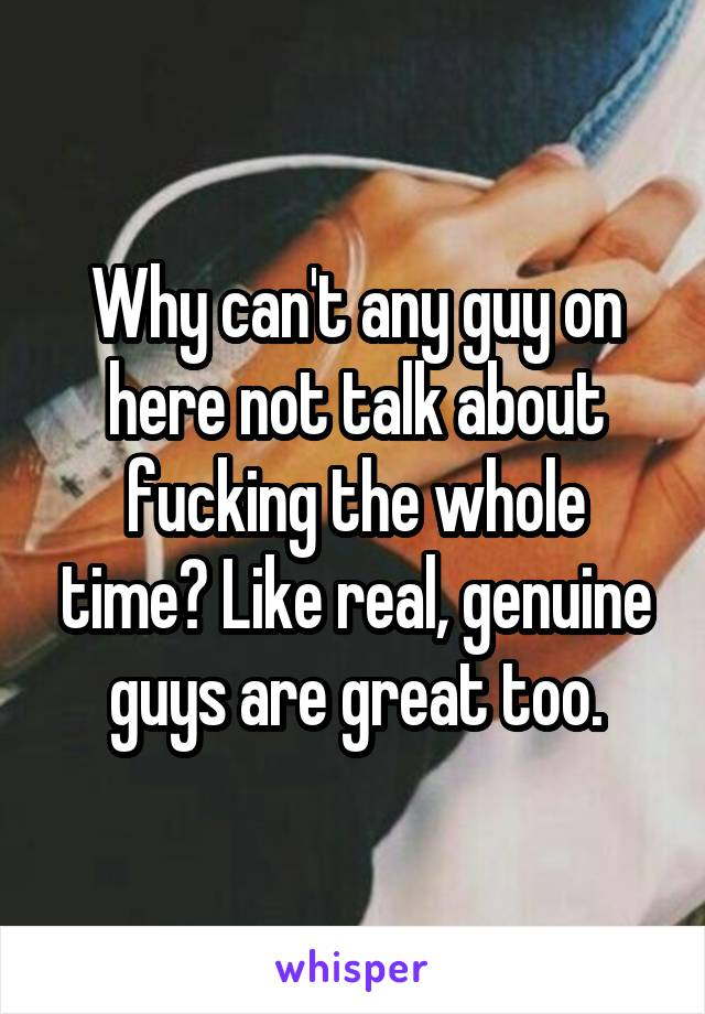 Why can't any guy on here not talk about fucking the whole time? Like real, genuine guys are great too.