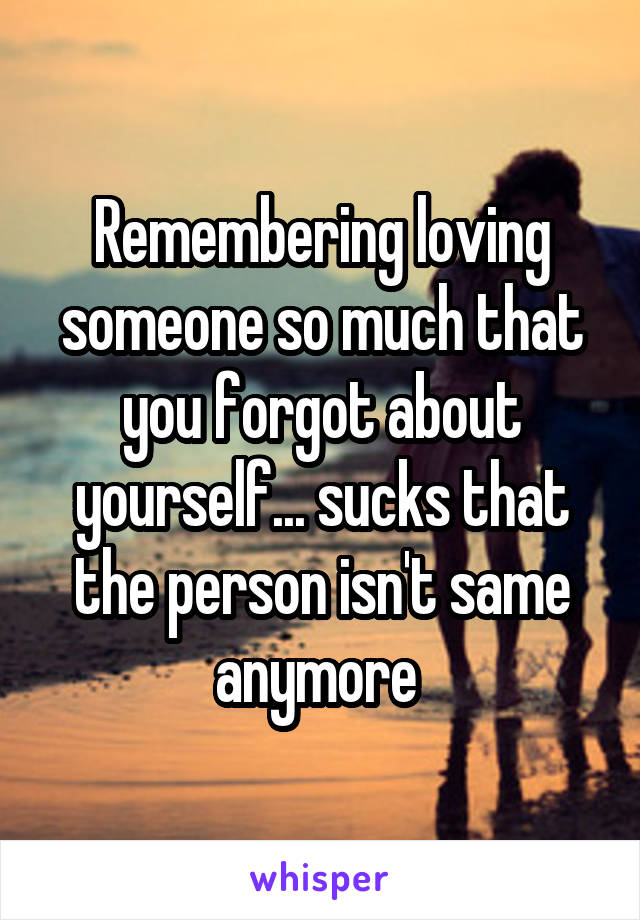 Remembering loving someone so much that you forgot about yourself... sucks that the person isn't same anymore