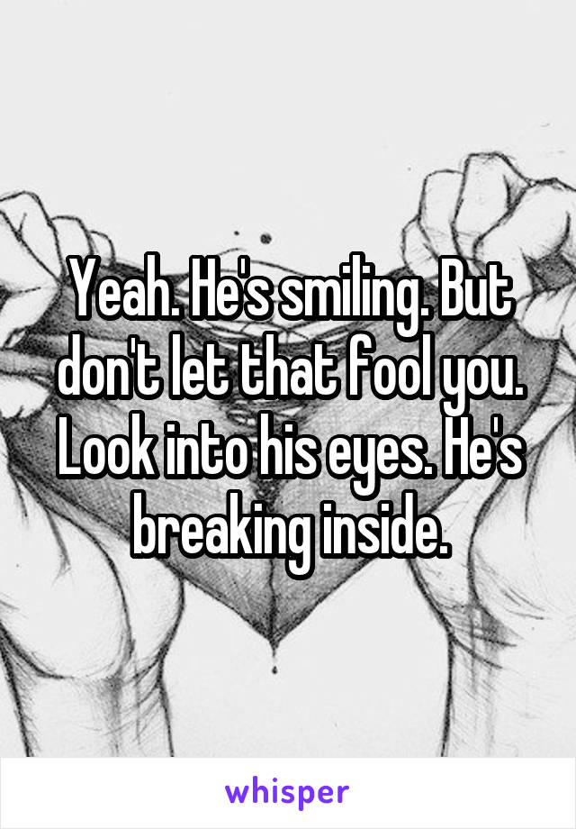 Yeah. He's smiling. But don't let that fool you. Look into his eyes. He's breaking inside.
