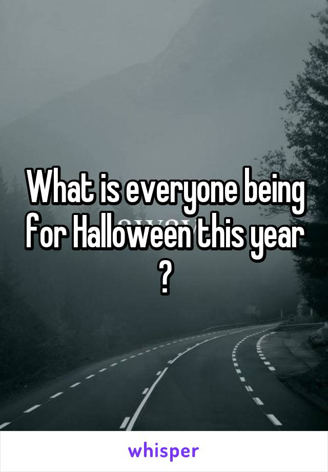 What is everyone being for Halloween this year ?
