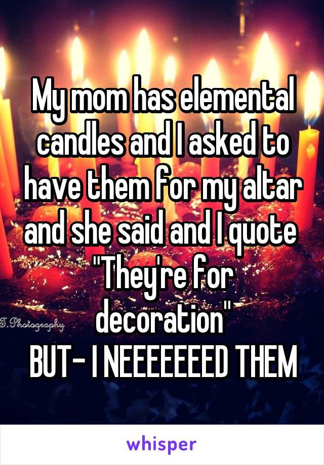 "My mom has elemental candles and I asked to have them for my altar and she said and I quote  ""They're for decoration"" BUT- I NEEEEEEED THEM"