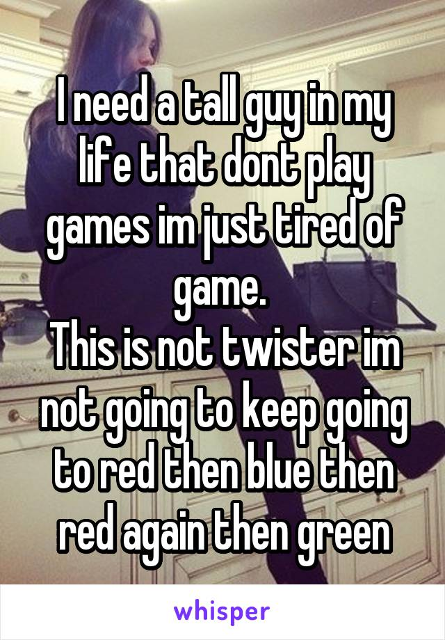 I need a tall guy in my life that dont play games im just tired of game.  This is not twister im not going to keep going to red then blue then red again then green