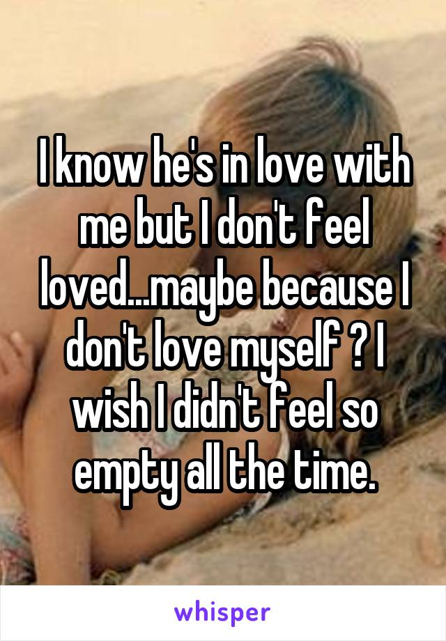 I know he's in love with me but I don't feel loved...maybe because I don't love myself ? I wish I didn't feel so empty all the time.