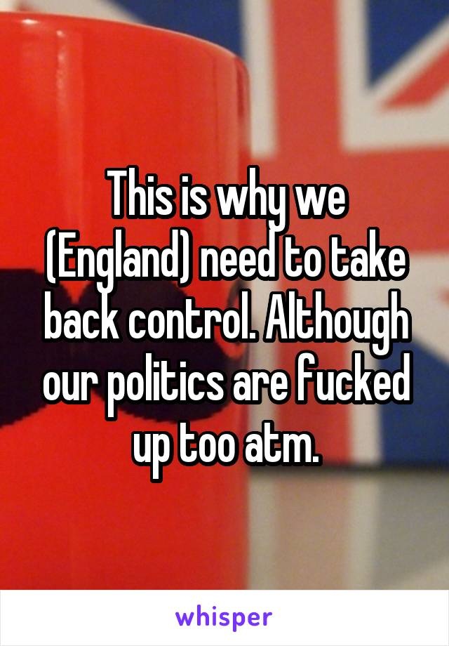 This is why we (England) need to take back control. Although our politics are fucked up too atm.