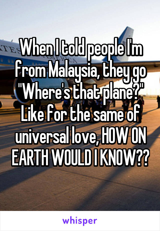 """When I told people I'm from Malaysia, they go """"Where's that plane?"""" Like for the same of universal love, HOW ON EARTH WOULD I KNOW??"""