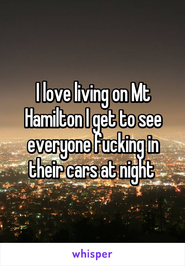 I love living on Mt Hamilton I get to see everyone fucking in their cars at night
