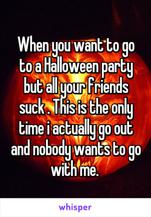 When you want to go to a Halloween party but all your friends suck . This is the only time i actually go out and nobody wants to go with me.