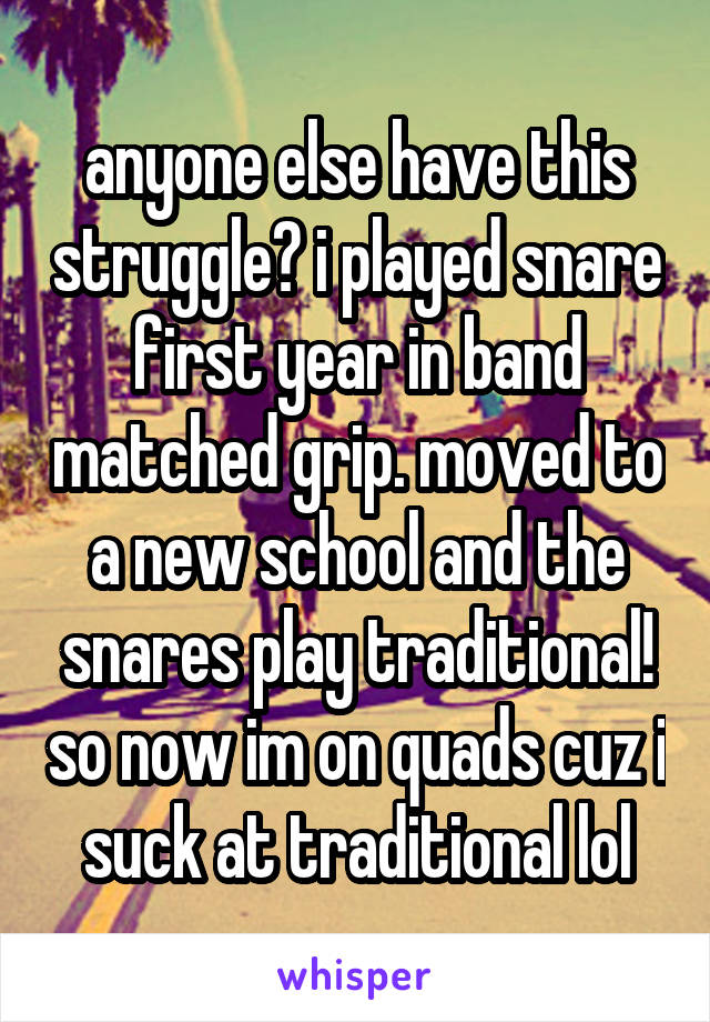 anyone else have this struggle? i played snare first year in band matched grip. moved to a new school and the snares play traditional! so now im on quads cuz i suck at traditional lol
