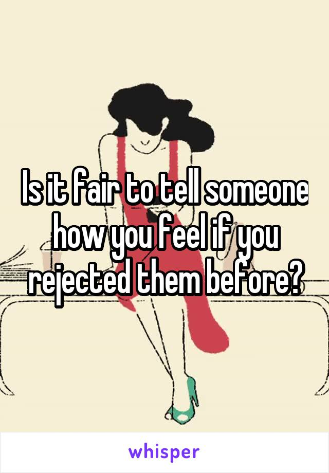 Is it fair to tell someone how you feel if you rejected them before?