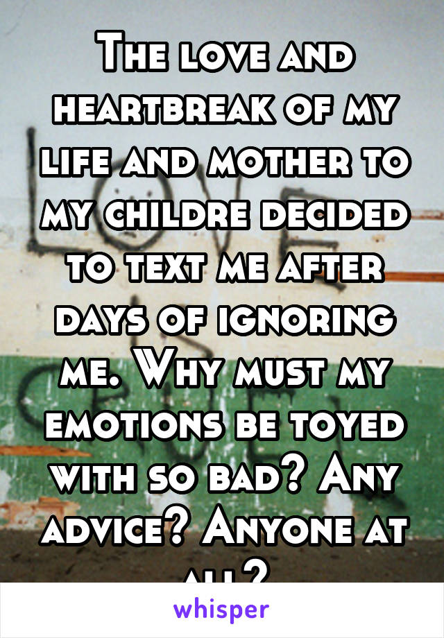 The love and heartbreak of my life and mother to my childre decided to text me after days of ignoring me. Why must my emotions be toyed with so bad? Any advice? Anyone at all?