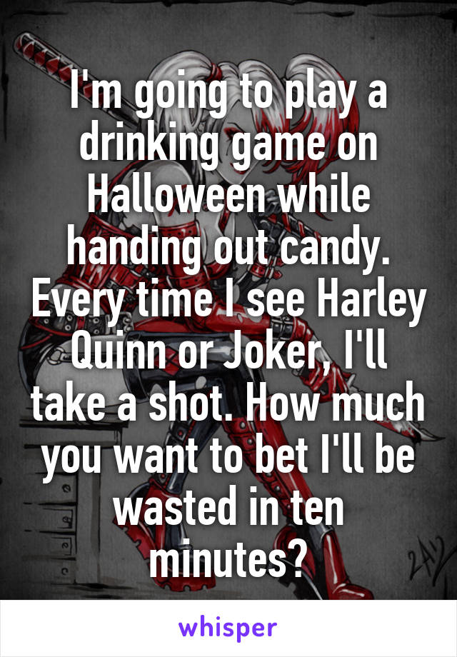 I'm going to play a drinking game on Halloween while handing out candy. Every time I see Harley Quinn or Joker, I'll take a shot. How much you want to bet I'll be wasted in ten minutes?