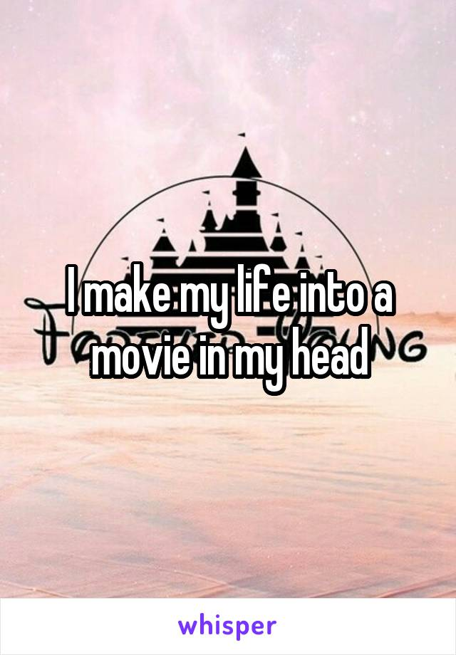 I make my life into a movie in my head