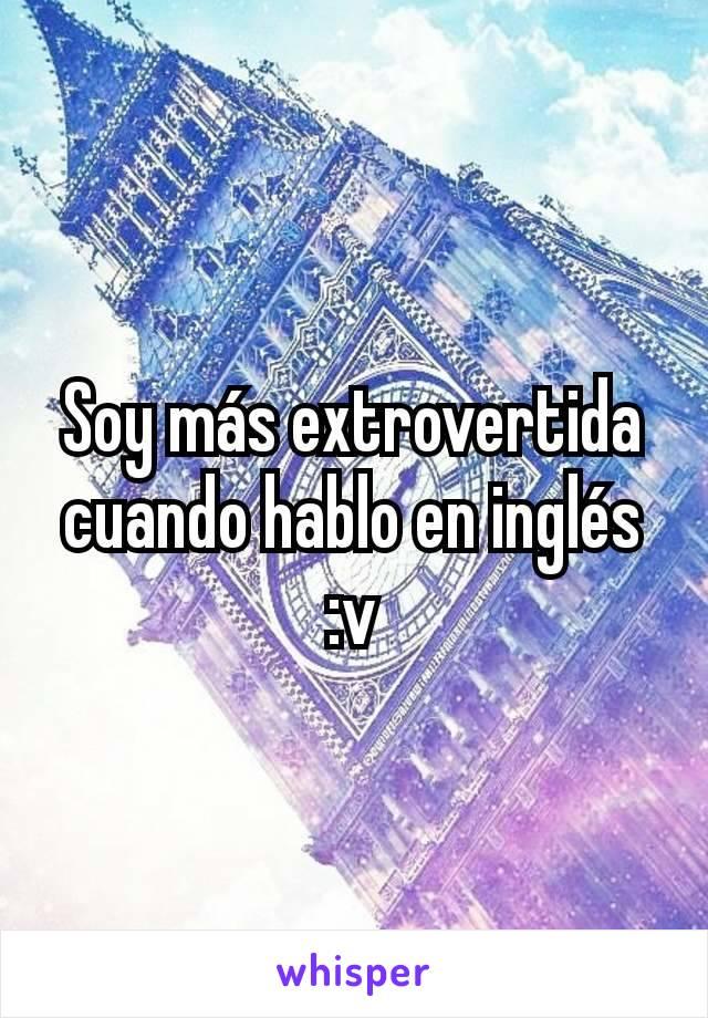Soy más extrovertida cuando hablo en inglés :v