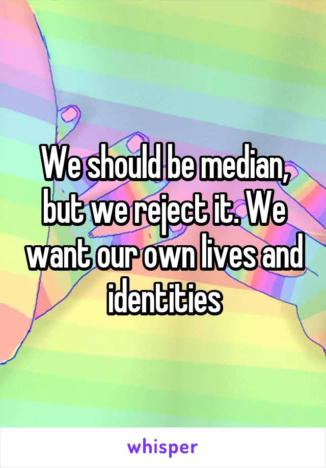 We should be median, but we reject it. We want our own lives and identities