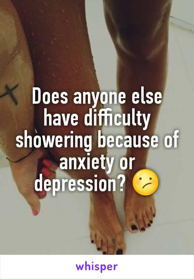 Does anyone else have difficulty showering because of anxiety or depression? 😕