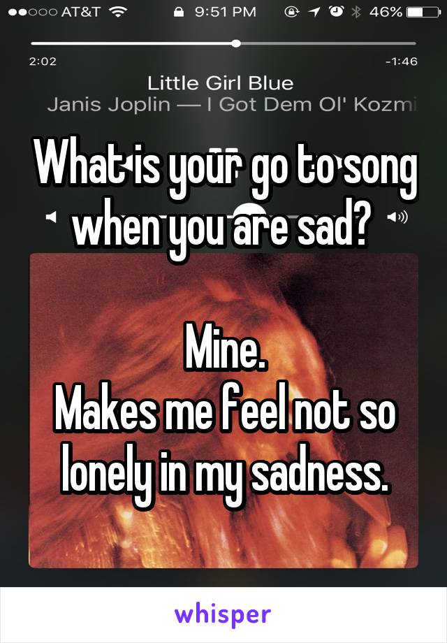What is your go to song when you are sad?   Mine. Makes me feel not so lonely in my sadness.