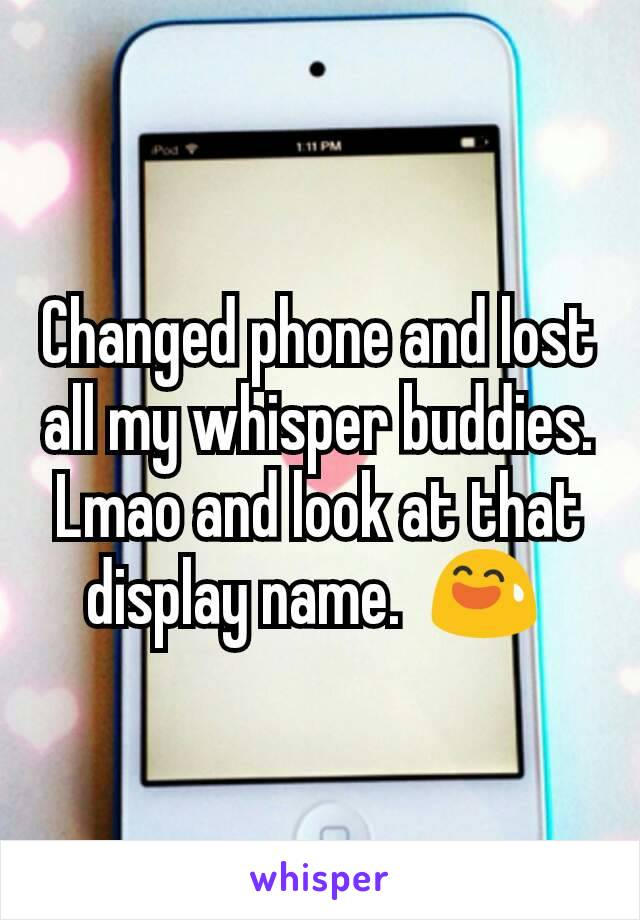 Changed phone and lost all my whisper buddies. Lmao and look at that display name.  😅
