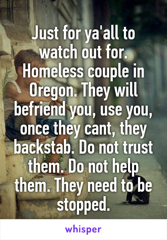Just for ya'all to watch out for. Homeless couple in Oregon. They will befriend you, use you, once they cant, they backstab. Do not trust them. Do not help them. They need to be stopped.
