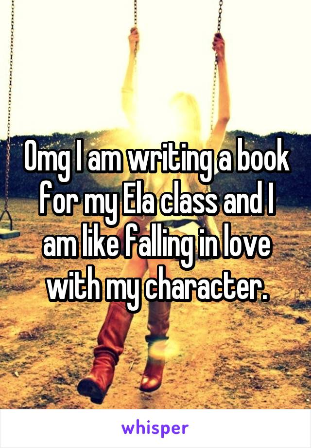 Omg I am writing a book for my Ela class and I am like falling in love with my character.