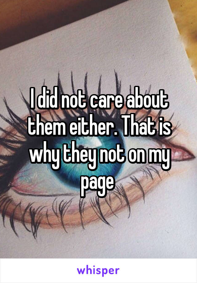 I did not care about them either. That is why they not on my page