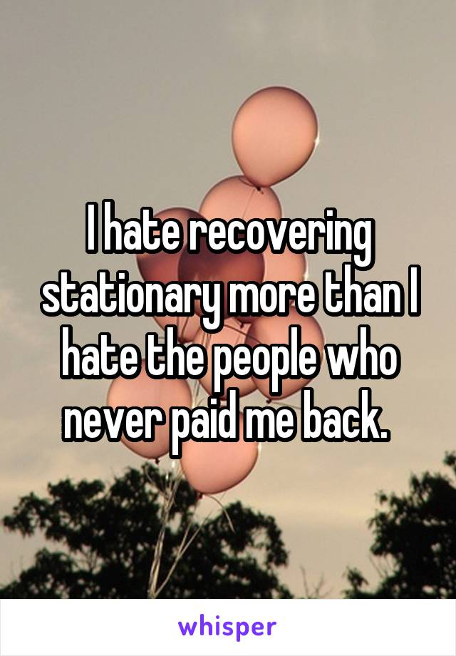 I hate recovering stationary more than I hate the people who never paid me back.